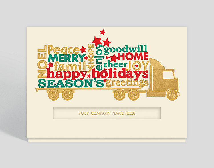 It takes a big rig to carry this abundance of Holiday happiness in green, red and gold foils!  Deliver your cheeriest greetings in this golden tractor-trailer and remind recipients that you reliably bring the goods all through the year.  Your company name, printed inside your cards, showing through the cut out front opening, will double your recognition mpg!